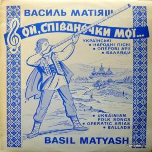 Basil Matyash (Василь Матіяш) - Ой, Співаночки Мої - Ukrainian Folk Songs, Operatic Arias, Ballads